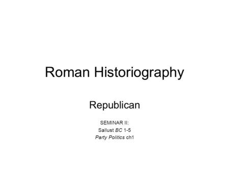 Roman Historiography Republican SEMINAR II: Sallust BC 1-5 Party Politics ch1.