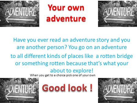 Have you ever read an adventure story and you are another person? You go on an adventure to all different kinds of places like a rotten bridge or something.