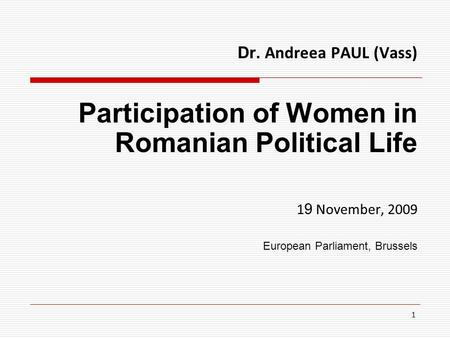 1 Dr. Andreea PAUL (Vass) Participation of Women in Romanian Political Life 1 9 November, 2009 European Parliament, Brussels.