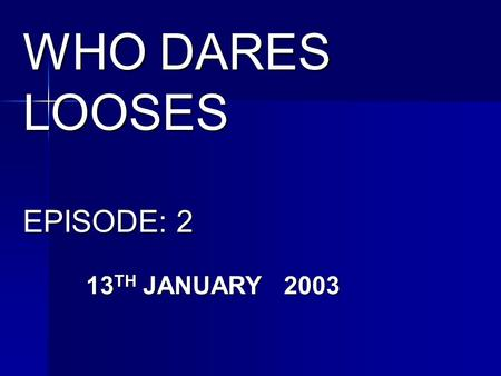 WHO DARES LOOSES EPISODE: 2 13 TH JANUARY 2003 CONTAINS: VIOLENCE.