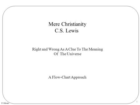 P. Ribeiro 1 Mere Christianity C.S. Lewis Right and Wrong As A Clue To The Meaning Of The Universe A Flow-Chart Approach.