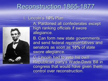 Reconstruction 1865-1877 I. Lincoln's 10% Plan A. Pardoned all confederates except high ranking officials if swore allegiance. B. Can form new state governments.