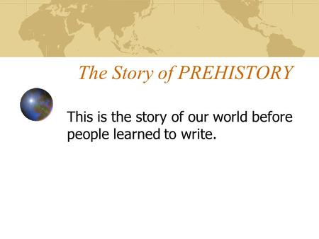 The Story of PREHISTORY This is the story of our world before people learned to write.