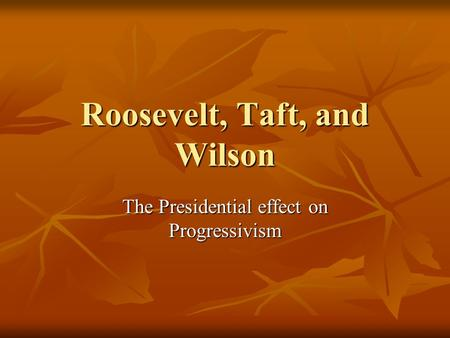 Roosevelt, Taft, and Wilson The Presidential effect on Progressivism.
