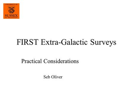 FIRST Extra-Galactic Surveys Practical Considerations Seb Oliver.