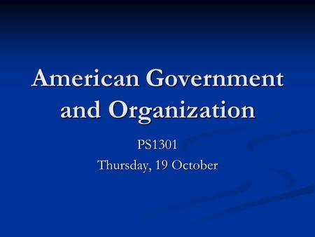 American Government and Organization PS1301 Thursday, 19 October.