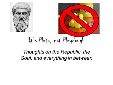 It's Plato, not Playdough Thoughts on the Republic, the Soul, and everything in between.