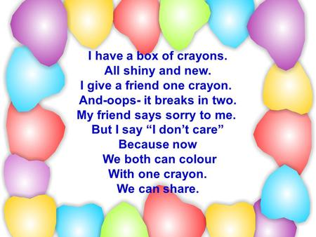 "I have a box of crayons. All shiny and new. I give a friend one crayon. And-oops- it breaks in two. My friend says sorry to me. But I say ""I don't care"""