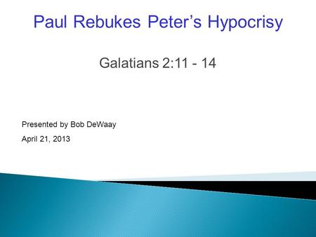 Galatians 2:11 - 14 Presented by Bob DeWaay April 21, 2013 Paul Rebukes Peter's Hypocrisy.