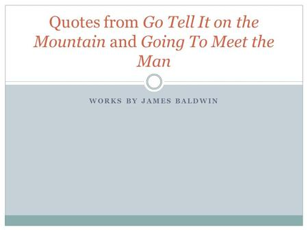 WORKS BY JAMES BALDWIN Quotes from Go Tell It on the Mountain and Going To Meet the Man.