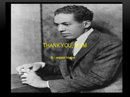By Langston Hughes THANK YOU, M'AM. About the Author Langston Hughes (1902–1967) Birthplace: Joplin, Missouri. His early love for reading books was encouraged.