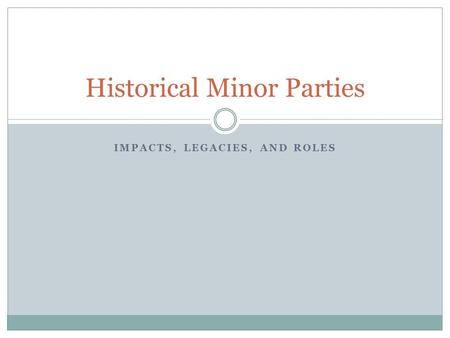 IMPACTS, LEGACIES, AND ROLES Historical Minor Parties.