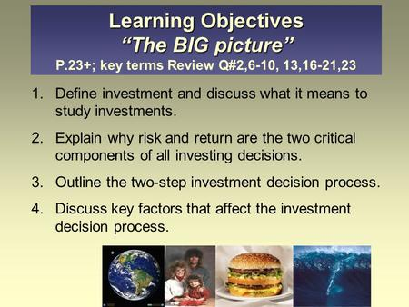 "Learning Objectives ""The BIG picture"" Learning Objectives ""The BIG picture"" P.23+; key terms Review Q#2,6-10, 13,16-21,23 1.Define investment and discuss."