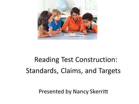 Reading Test Construction: Standards, Claims, and Targets Presented by Nancy Skerritt.