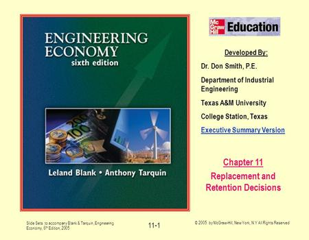 Slide Sets to accompany Blank & Tarquin, Engineering Economy, 6 th Edition, 2005 © 2005 by McGraw-Hill, New York, N.Y All Rights Reserved 11-1 Developed.