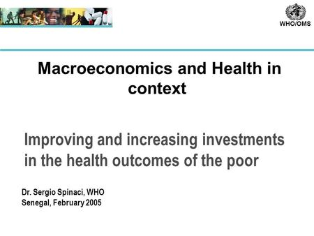 WHO/OMS Improving and increasing investments in the health outcomes of the poor Macroeconomics and Health in context Dr. Sergio Spinaci, WHO Senegal, February.