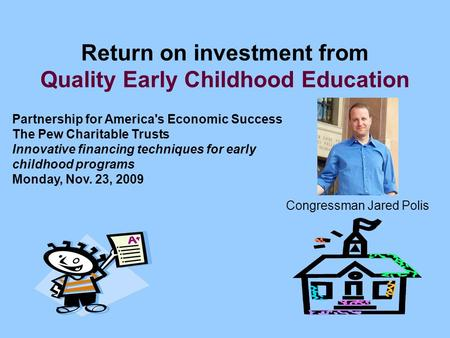 Return on investment from Quality Early Childhood Education Partnership for America's Economic Success The Pew Charitable Trusts Innovative financing techniques.