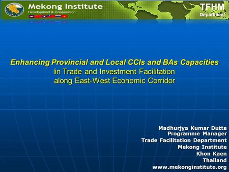 Enhancing Provincial and Local CCIs and BAs Capacities in Trade and Investment Facilitation along East-West Economic Corridor Madhurjya Kumar Dutta Programme.