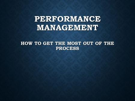PERFORMANCE MANAGEMENT HOW TO GET THE MOST OUT OF THE PROCESS.