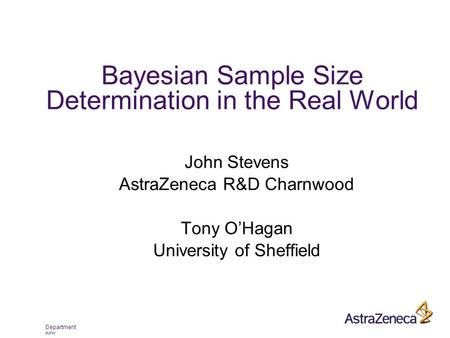 Department Author Bayesian Sample Size Determination in the Real World John Stevens AstraZeneca R&D Charnwood Tony O'Hagan University of Sheffield.