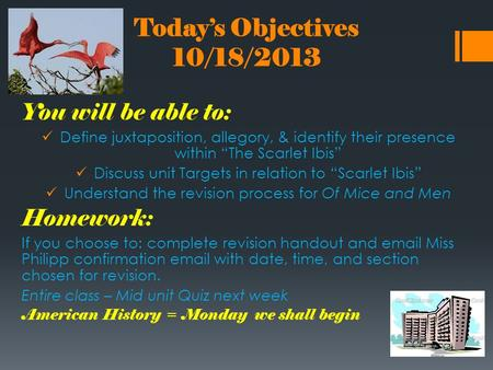 "Today's Objectives 10/18/2013 You will be able to: Define juxtaposition, allegory, & identify their presence within ""The Scarlet Ibis"" Discuss unit Targets."