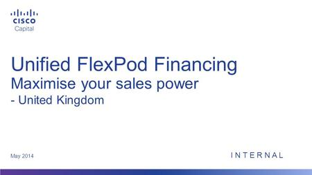 Unified FlexPod Financing Maximise your sales power May 2014 - United Kingdom I N T E R N A L.