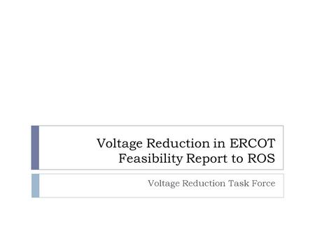 Voltage Reduction in ERCOT Feasibility Report to ROS Voltage Reduction Task Force.