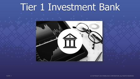 SLIDE: 1 © COPYRIGHT 2014 MARKLOGIC CORPORATION. ALL RIGHTS RESERVED. Tier 1 Investment Bank.