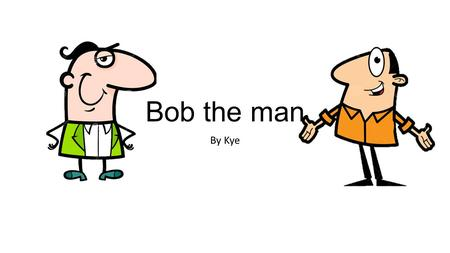 Bob the man By Kye. This is Bob This is Bob's house.