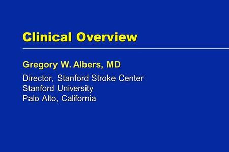 Clinical Overview Director, Stanford Stroke Center Stanford University Palo Alto, California Gregory W. Albers, MD.