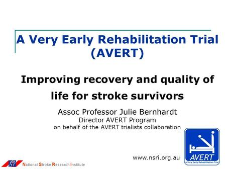 N ational S troke R esearch I nstitute A Very Early Rehabilitation Trial (AVERT) Improving recovery and quality of life for stroke survivors Assoc Professor.