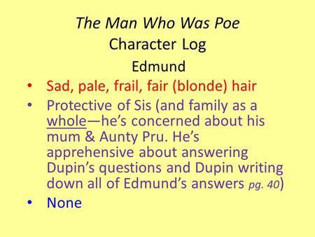 The Man Who Was Poe Character Log Edmund Sad, pale, frail, fair (blonde) hair Protective of Sis (and family as a whole—he's concerned about his mum & Aunty.