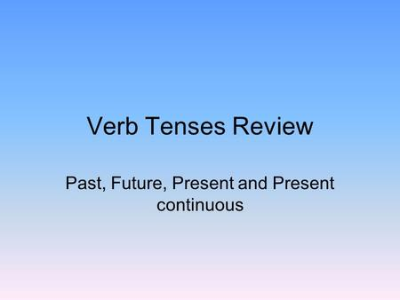 Verb Tenses Review Past, Future, Present and Present continuous.