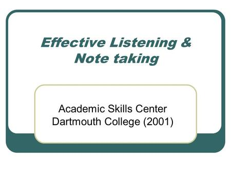Effective Listening & Note taking Academic Skills Center Dartmouth College (2001)