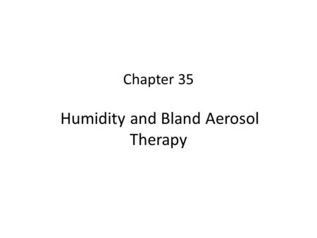 Chapter 35 Humidity and Bland Aerosol Therapy. 2 Learning Objectives Describe how airway heat and moisture exchange normally occur. State the effect that.