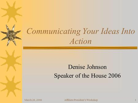 March 26, 2006Affiliate President's Workshop1 Communicating Your Ideas Into Action Denise Johnson Speaker of the House 2006.