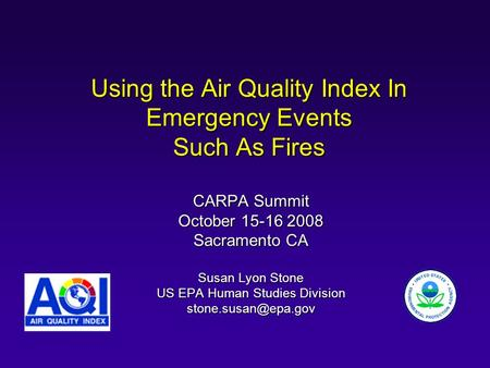 Using the Air Quality Index In Emergency Events Such As Fires CARPA Summit October 15-16 2008 Sacramento CA Susan Lyon Stone US EPA Human Studies Division.