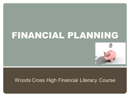 FINANCIAL PLANNING Woods Cross High Financial Literacy Course.