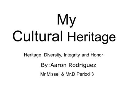 My Cultural Heritage By:Aaron Rodriguez Mr.Missel & Mr.D Period 3 Heritage, Diversity, Integrity and Honor.