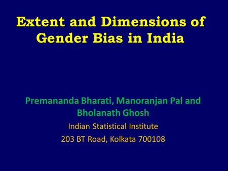Extent and Dimensions of Gender Bias in India Premananda Bharati, Manoranjan Pal and Bholanath Ghosh Indian Statistical Institute 203 BT Road, Kolkata.