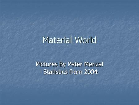 Material World Pictures By Peter Menzel Statistics from 2004.