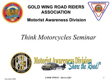 LOOK TWICE – Save a Life!1 GOLD WING ROAD RIDERS ASSOCIATION Motorist Awareness Division Motorist Awareness Division Think Motorcycles Seminar November.