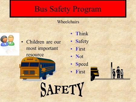 Bus Safety Program Children are our most important resource Think Safety First Not Speed First Wheelchairs.