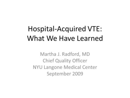 Hospital-Acquired VTE: What We Have Learned Martha J. Radford, MD Chief Quality Officer NYU Langone Medical Center September 2009.