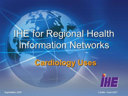 September, 2005Cardio - June 2007 IHE for Regional Health Information Networks Cardiology Uses.