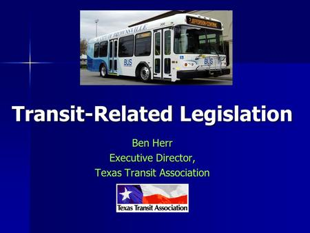 Ben Herr Executive Director, Texas Transit Association Transit-Related Legislation.