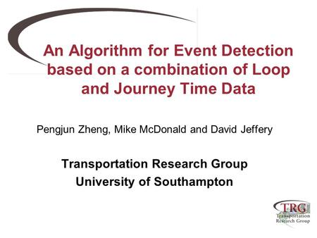 An Algorithm for Event Detection based on a combination of Loop and Journey Time Data Pengjun Zheng, Mike McDonald and David Jeffery Transportation Research.