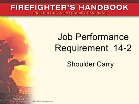 Job Performance Requirement 14-2 Shoulder Carry. JPR 14-2A A The shoulder carry is useful for operations when firefighters will carry a ladder a good.