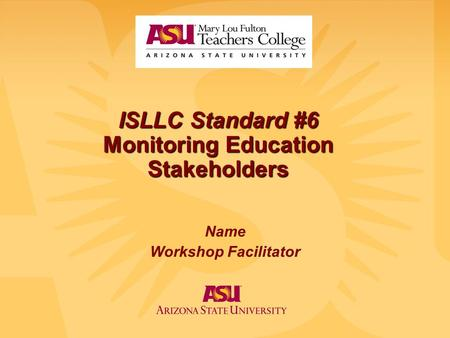 ISLLC Standard #6 Monitoring Education Stakeholders Name Workshop Facilitator.