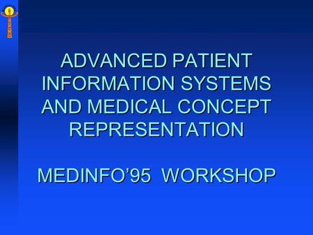 M E D I N F O '9 5 ADVANCED PATIENT INFORMATION SYSTEMS AND MEDICAL CONCEPT REPRESENTATION MEDINFO'95 WORKSHOP.
